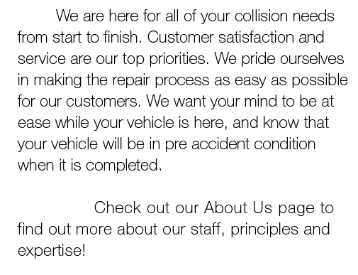 We are here for all of your collision needs from start to finish. Customer satisfaction and service are our top priorities. We pride ourselves in making the repair process as easy as possible for our customers. We want your mind to be at ease while your vehicle is here, and know that your vehicle will be in pre accident condition when it is completed. Check out our About Us page to find out more about our staff, principles and expertise!